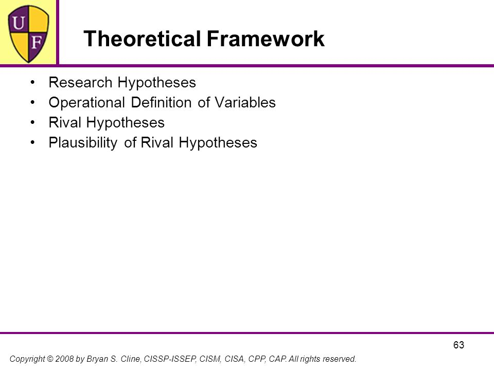Copyright © 2008 by Bryan S. Cline, CISSP-ISSEP, CISM, CISA, CPP, CAP. All rights reserved. 63 Theoretical Framework Research Hypotheses Operational D