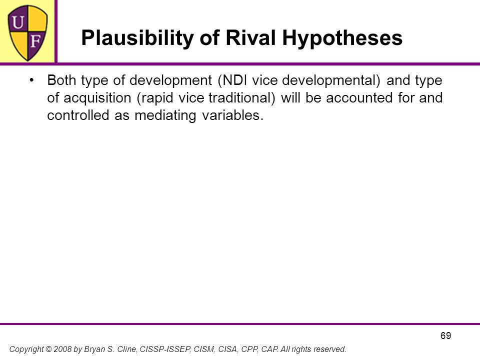 Copyright © 2008 by Bryan S. Cline, CISSP-ISSEP, CISM, CISA, CPP, CAP. All rights reserved. 69 Plausibility of Rival Hypotheses Both type of developme