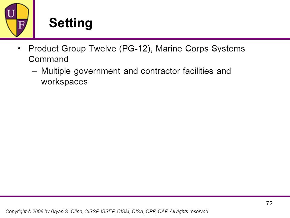 Copyright © 2008 by Bryan S. Cline, CISSP-ISSEP, CISM, CISA, CPP, CAP. All rights reserved. 72 Setting Product Group Twelve (PG-12), Marine Corps Syst