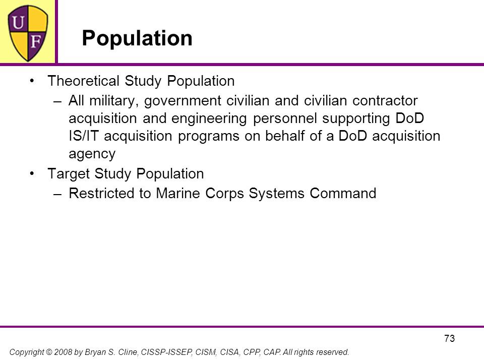 Copyright © 2008 by Bryan S. Cline, CISSP-ISSEP, CISM, CISA, CPP, CAP. All rights reserved. 73 Population Theoretical Study Population –All military,