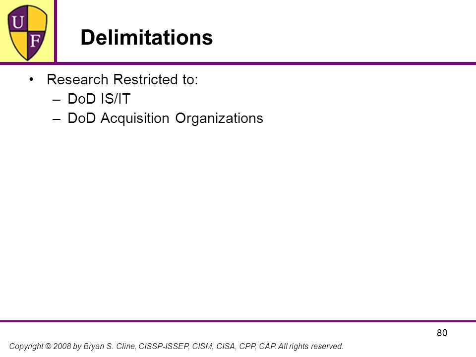 Copyright © 2008 by Bryan S. Cline, CISSP-ISSEP, CISM, CISA, CPP, CAP. All rights reserved. 80 Delimitations Research Restricted to: –DoD IS/IT –DoD A