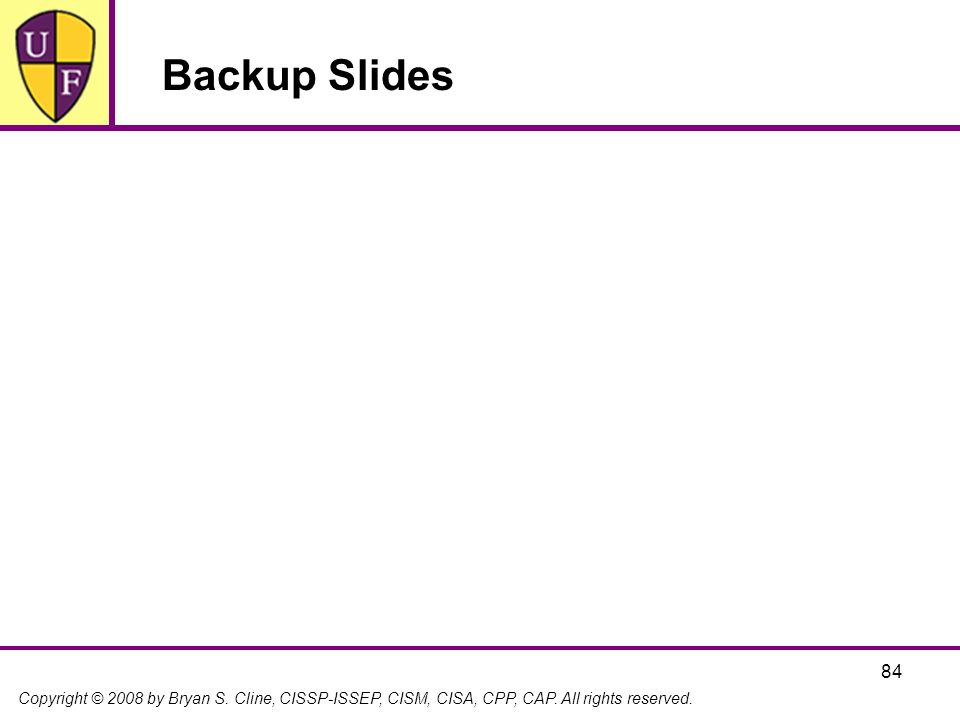 Copyright © 2008 by Bryan S. Cline, CISSP-ISSEP, CISM, CISA, CPP, CAP. All rights reserved. 84 Backup Slides