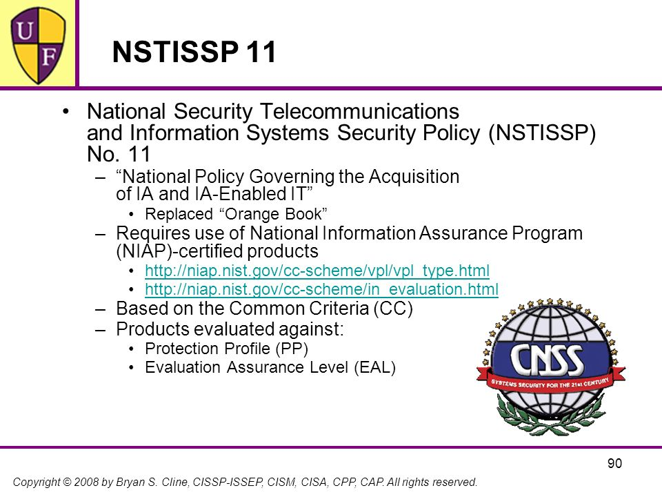 Copyright © 2008 by Bryan S. Cline, CISSP-ISSEP, CISM, CISA, CPP, CAP. All rights reserved. NSTISSP 11 National Security Telecommunications and Inform