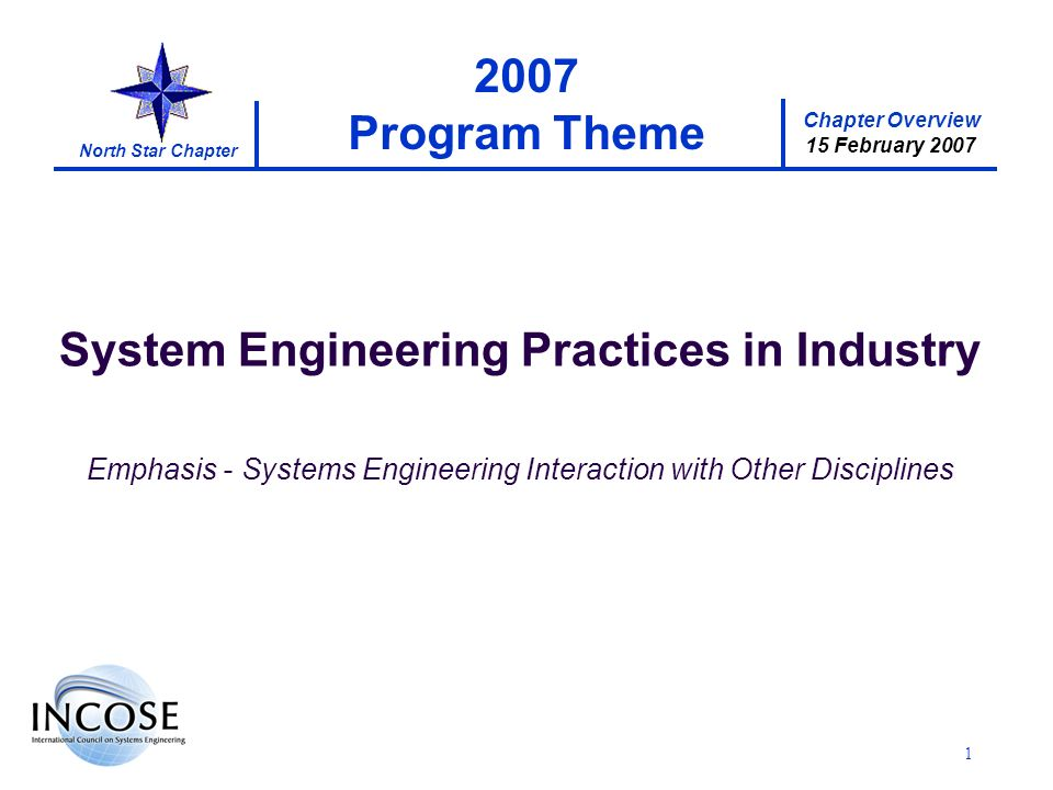 Chapter Overview 15 February 2007 North Star Chapter 1 2007 Program Theme System Engineering Practices in Industry Emphasis - Systems Engineering Interaction with Other Disciplines