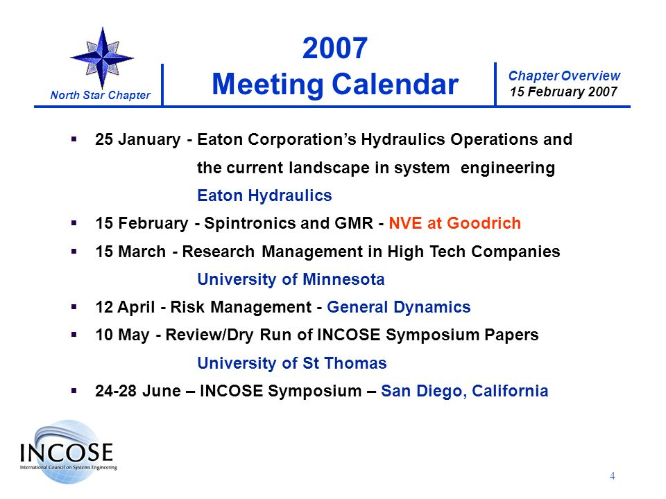 Chapter Overview 15 February 2007 North Star Chapter 4 25 January - Eaton Corporations Hydraulics Operations and the current landscape in system engineering Eaton Hydraulics 15 February - Spintronics and GMR - NVE at Goodrich 15 March - Research Management in High Tech Companies University of Minnesota 12 April - Risk Management - General Dynamics 10 May - Review/Dry Run of INCOSE Symposium Papers University of St Thomas 24-28 June – INCOSE Symposium – San Diego, California 2007 Meeting Calendar