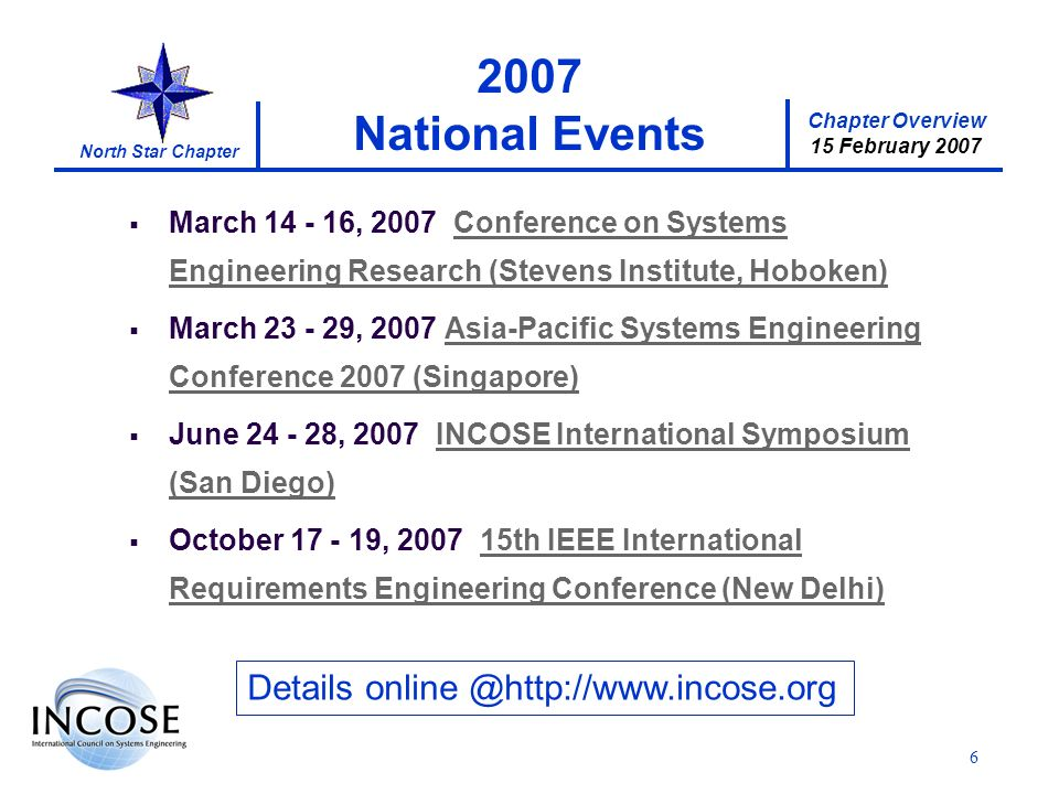 Chapter Overview 15 February 2007 North Star Chapter 6 2007 National Events Details online @http://www.incose.org March 14 - 16, 2007 Conference on Systems Engineering Research (Stevens Institute, Hoboken) March 23 - 29, 2007 Asia-Pacific Systems Engineering Conference 2007 (Singapore) June 24 - 28, 2007 INCOSE International Symposium (San Diego) October 17 - 19, 2007 15th IEEE International Requirements Engineering Conference (New Delhi)
