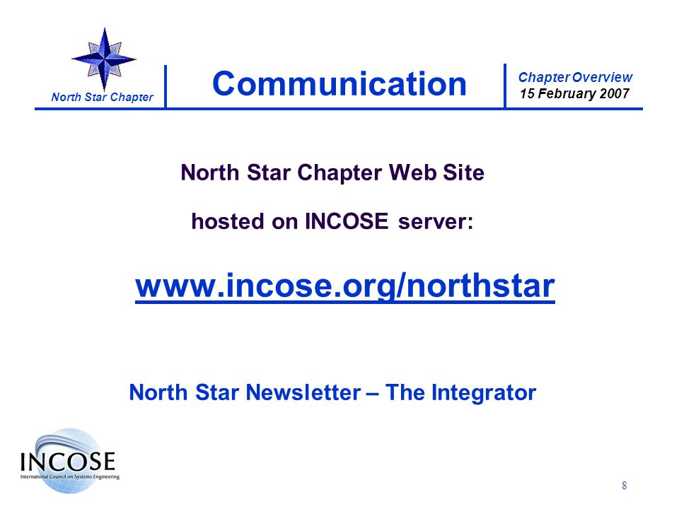 Chapter Overview 15 February 2007 North Star Chapter 8 Communication North Star Chapter Web Site hosted on INCOSE server: www.incose.org/northstar North Star Newsletter – The Integrator