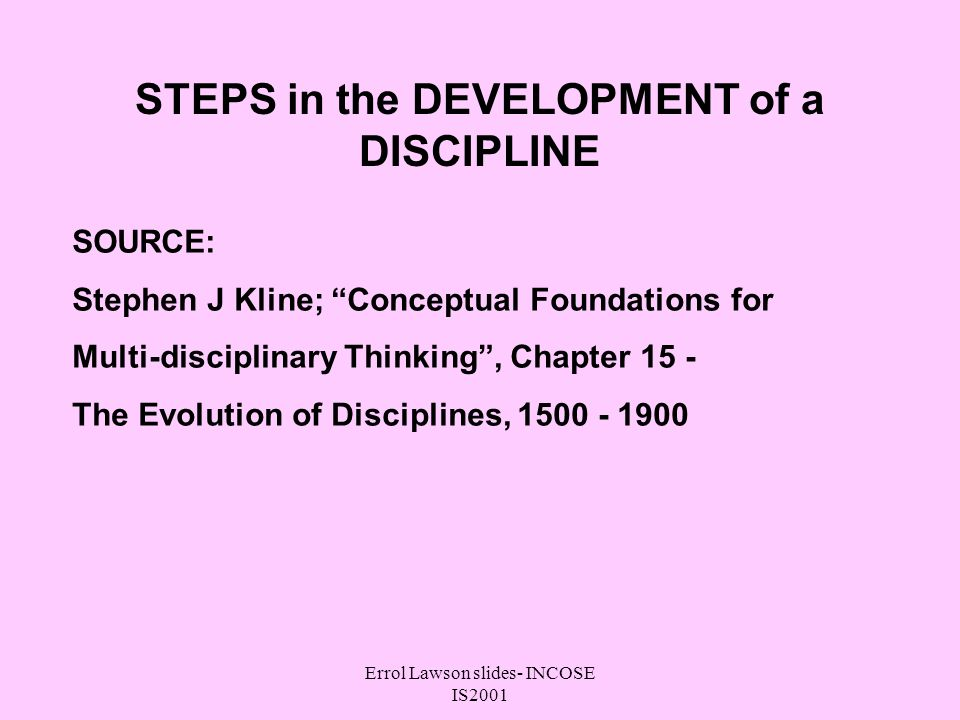 Errol Lawson slides- INCOSE IS2001 STEPS in the DEVELOPMENT of a DISCIPLINE SOURCE: Stephen J Kline; Conceptual Foundations for Multi-disciplinary Thinking, Chapter 15 - The Evolution of Disciplines, 1500 - 1900