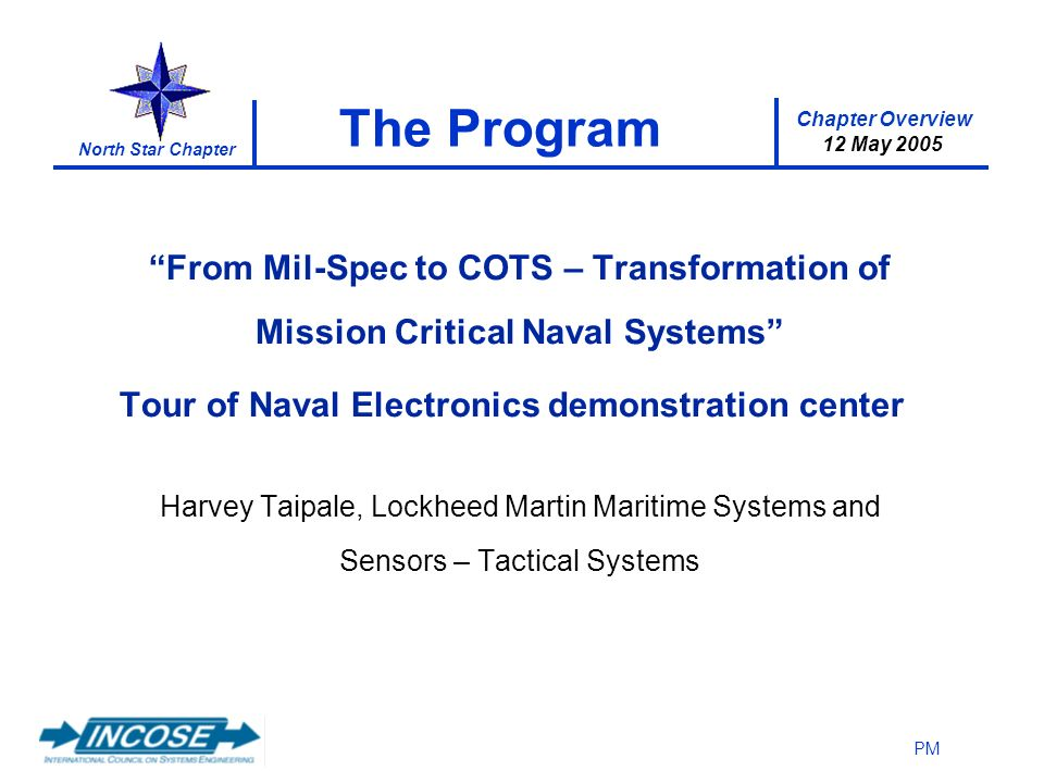 Chapter Overview 12 May 2005 North Star Chapter PM The Program From Mil-Spec to COTS – Transformation of Mission Critical Naval Systems Tour of Naval Electronics demonstration center Harvey Taipale, Lockheed Martin Maritime Systems and Sensors – Tactical Systems