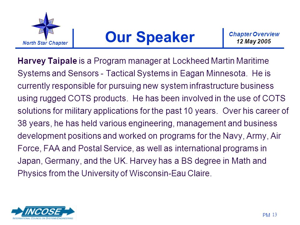 Chapter Overview 12 May 2005 North Star Chapter PM 13 Our Speaker Harvey Taipale is a Program manager at Lockheed Martin Maritime Systems and Sensors