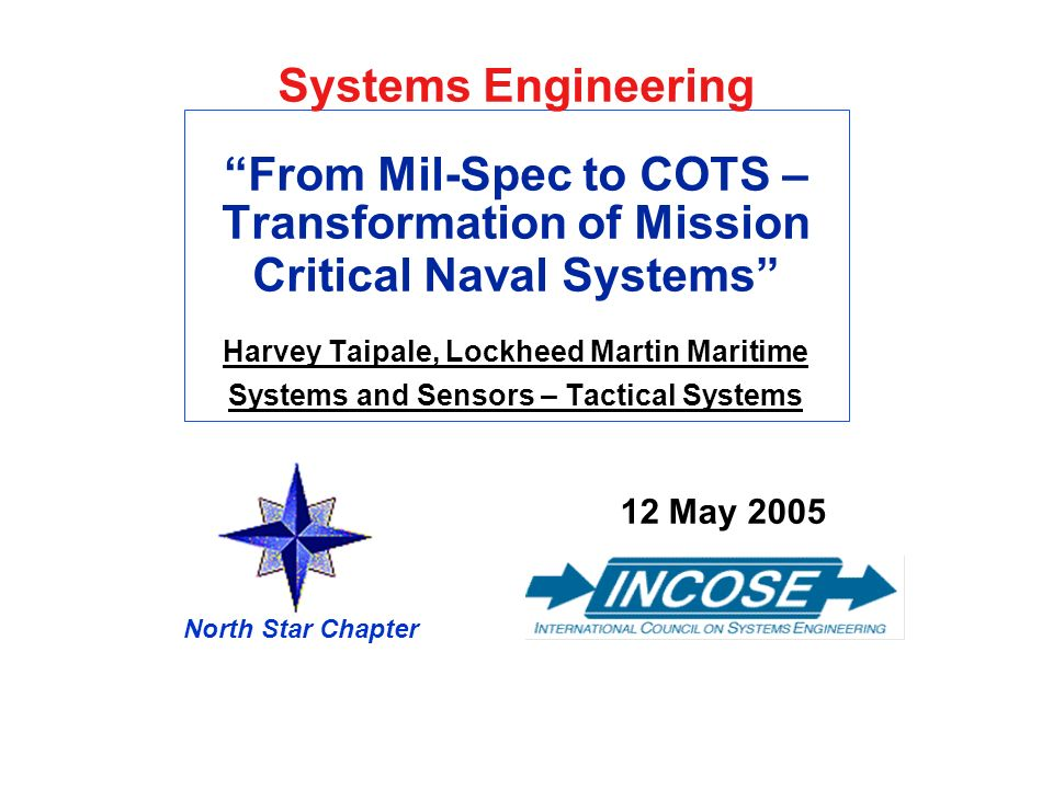 Systems EngineeringFrom Mil-Spec to COTS – Transformation of Mission Critical Naval Systems Harvey Taipale, Lockheed Martin Maritime Systems and Senso