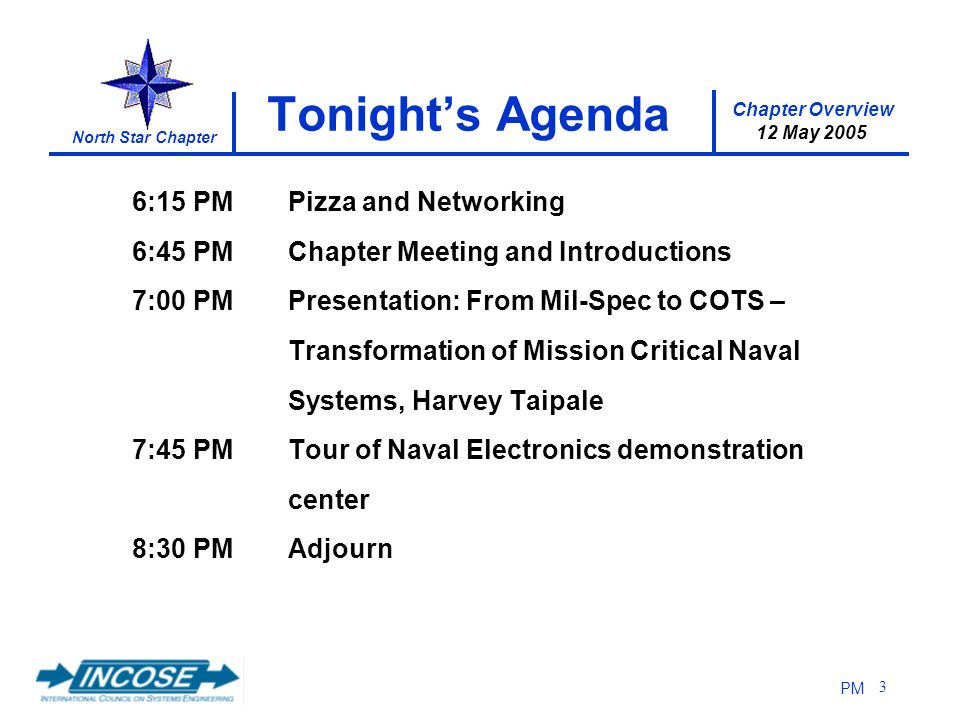 Chapter Overview 12 May 2005 North Star Chapter PM 3 Tonights Agenda 6:15 PMPizza and Networking 6:45 PMChapter Meeting and Introductions 7:00 PMPresentation: From Mil-Spec to COTS – Transformation of Mission Critical Naval Systems, Harvey Taipale 7:45 PMTour of Naval Electronics demonstration center 8:30 PMAdjourn