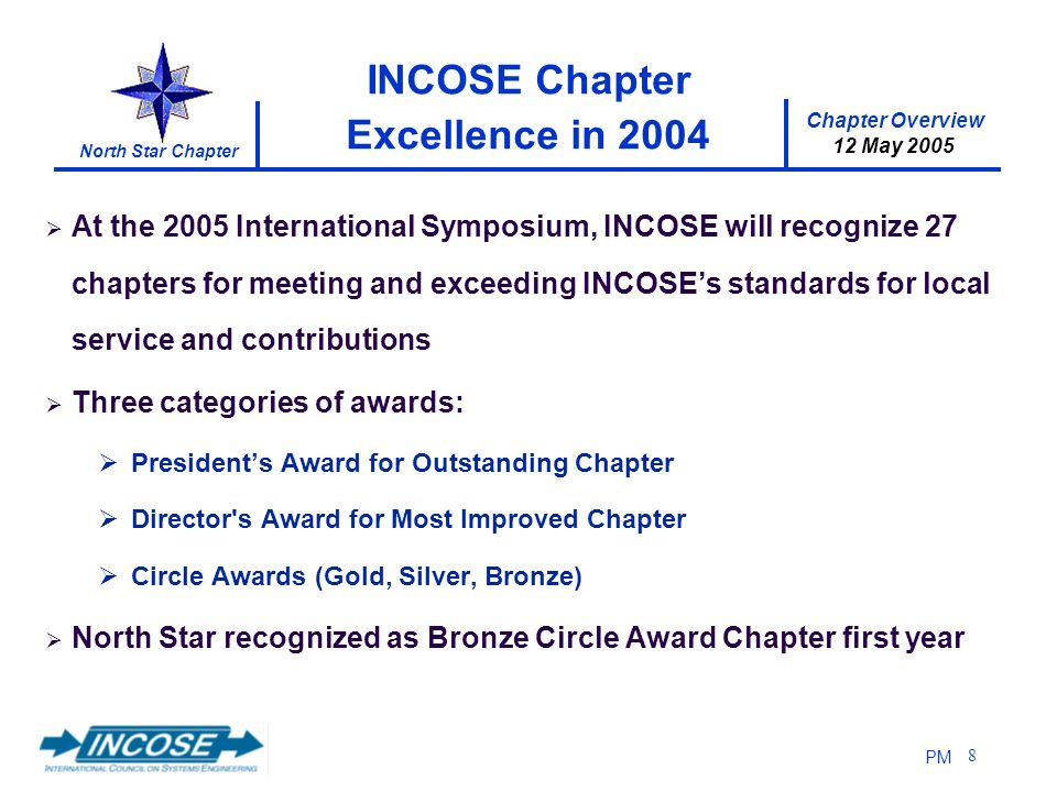 Chapter Overview 12 May 2005 North Star Chapter PM 8 INCOSE Chapter Excellence in 2004 At the 2005 International Symposium, INCOSE will recognize 27 chapters for meeting and exceeding INCOSEs standards for local service and contributions Three categories of awards: Presidents Award for Outstanding Chapter Director s Award for Most Improved Chapter Circle Awards (Gold, Silver, Bronze) North Star recognized as Bronze Circle Award Chapter first year