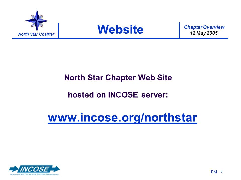 Chapter Overview 12 May 2005 North Star Chapter PM 9 Website North Star Chapter Web Site hosted on INCOSE server: www.incose.org/northstar