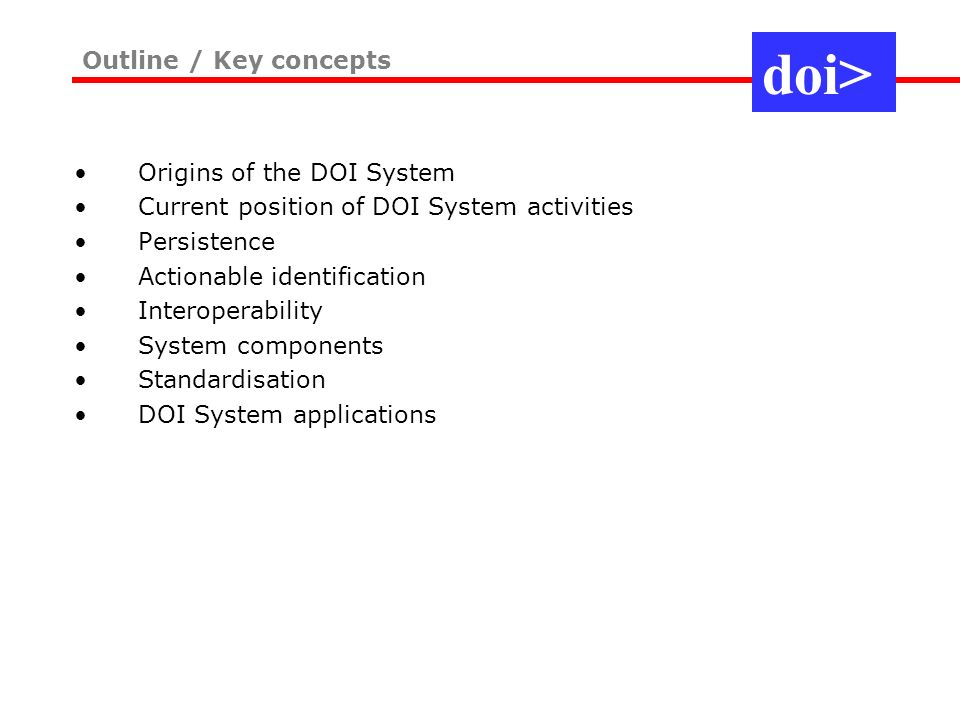 Origins of the DOI System Current position of DOI System activities Persistence Actionable identification Interoperability System components Standardi