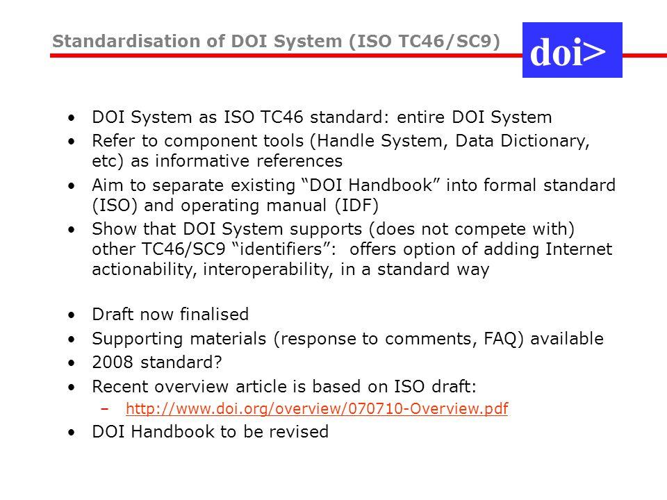 Standardisation of DOI System (ISO TC46/SC9) DOI System as ISO TC46 standard: entire DOI System Refer to component tools (Handle System, Data Dictiona
