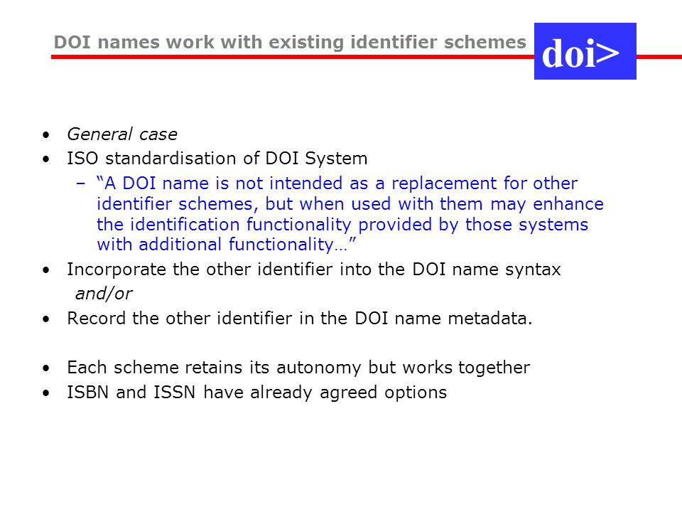 General case ISO standardisation of DOI System –A DOI name is not intended as a replacement for other identifier schemes, but when used with them may