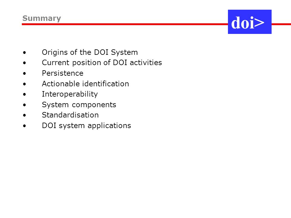 Origins of the DOI System Current position of DOI activities Persistence Actionable identification Interoperability System components Standardisation