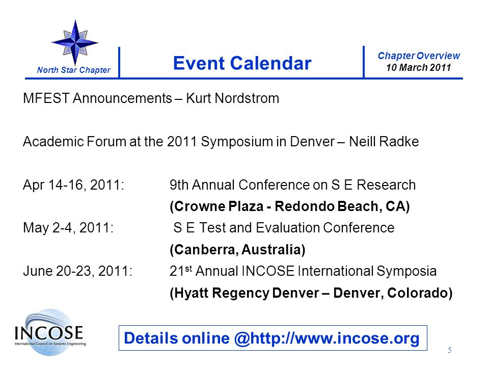 Chapter Overview 10 March 2011 North Star Chapter 5 Event Calendar Details online @http://www.incose.org MFEST Announcements – Kurt Nordstrom Academic Forum at the 2011 Symposium in Denver – Neill Radke Apr 14-16, 2011:9th Annual Conference on S E Research (Crowne Plaza - Redondo Beach, CA) May 2-4, 2011: S E Test and Evaluation Conference (Canberra, Australia) June 20-23, 2011:21 st Annual INCOSE International Symposia (Hyatt Regency Denver – Denver, Colorado)
