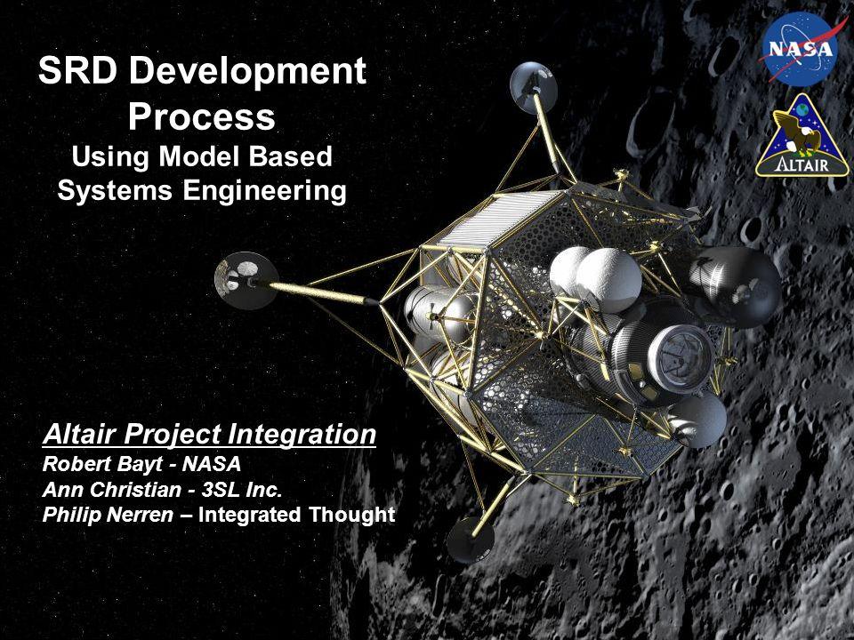 SRD Development Process Using Model Based Systems Engineering Altair Project Integration Robert Bayt - NASA Ann Christian - 3SL Inc. Philip Nerren – I