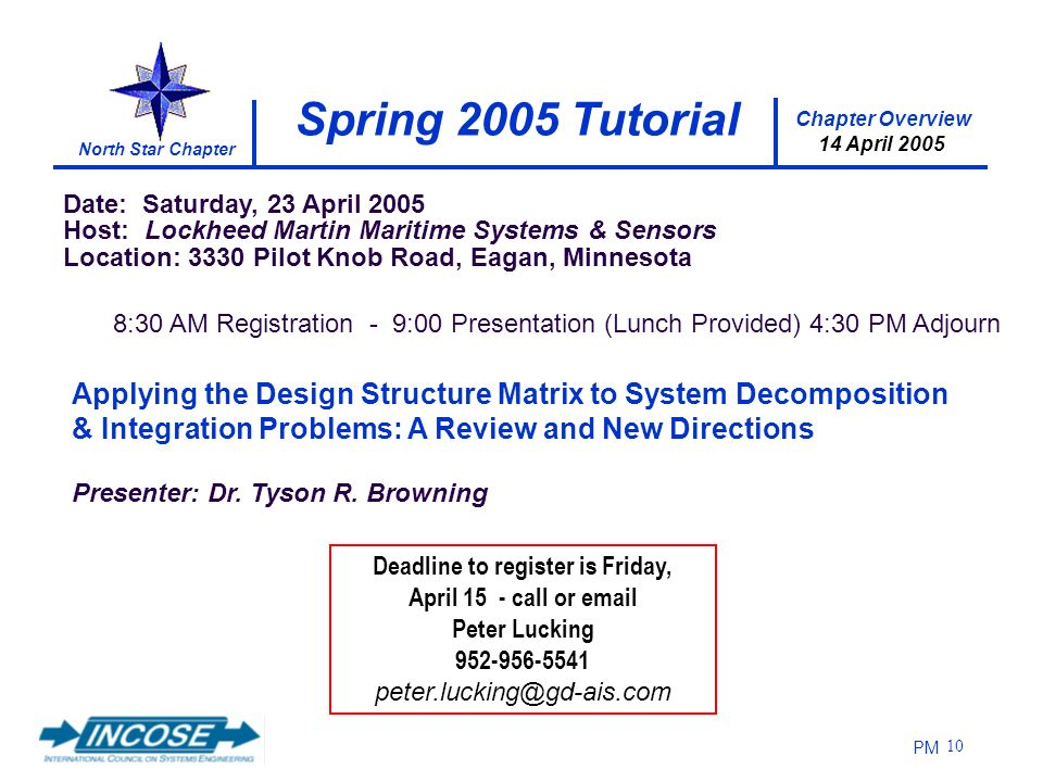Chapter Overview 14 April 2005 North Star Chapter PM 10 8:30 AM Registration - 9:00 Presentation (Lunch Provided) 4:30 PM Adjourn Date: Saturday, 23 April 2005 Host: Lockheed Martin Maritime Systems & Sensors Location: 3330 Pilot Knob Road, Eagan, Minnesota Deadline to register is Friday, April 15 - call or  Peter Lucking Applying the Design Structure Matrix to System Decomposition & Integration Problems: A Review and New Directions Presenter: Dr.