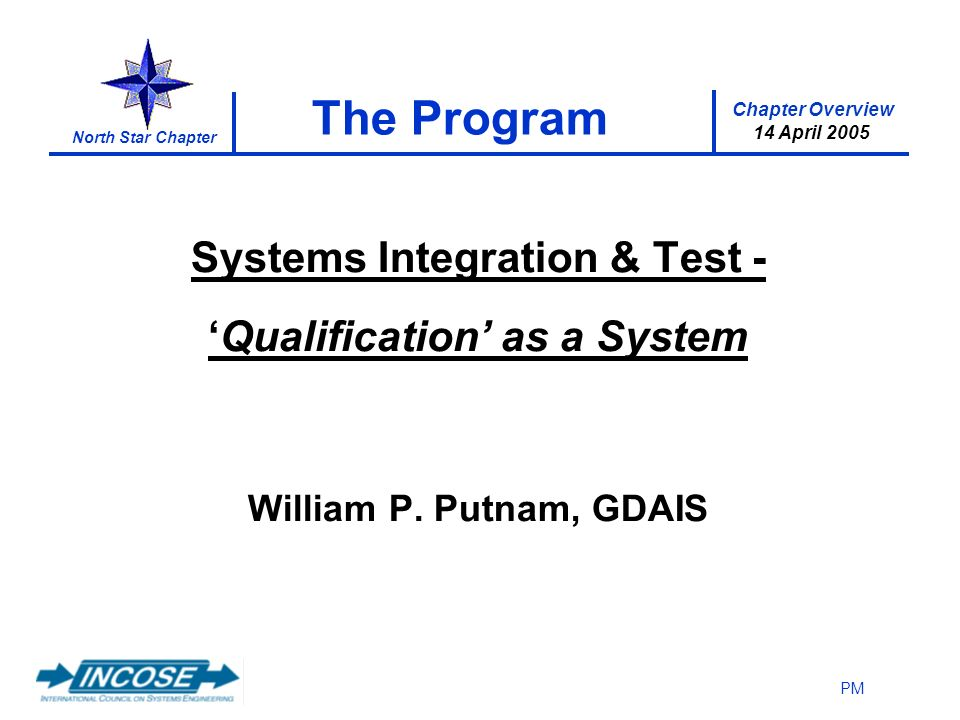 Chapter Overview 14 April 2005 North Star Chapter PM The Program Systems Integration & Test -Qualification as a System William P.