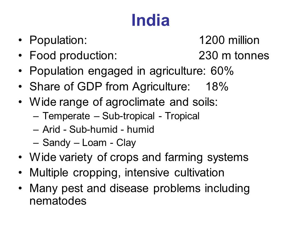India Population: 1200 million Food production: 230 m tonnes Population engaged in agriculture: 60% Share of GDP from Agriculture: 18% Wide range of agroclimate and soils: –Temperate – Sub-tropical - Tropical –Arid - Sub-humid - humid –Sandy – Loam - Clay Wide variety of crops and farming systems Multiple cropping, intensive cultivation Many pest and disease problems including nematodes