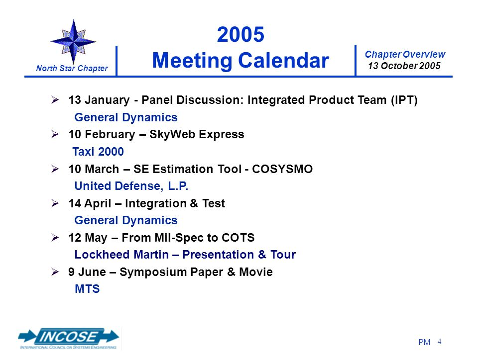 Chapter Overview 13 October 2005 North Star Chapter PM 4 13 January - Panel Discussion: Integrated Product Team (IPT) General Dynamics 10 February – SkyWeb Express Taxi 2000 10 March – SE Estimation Tool - COSYSMO United Defense, L.P.