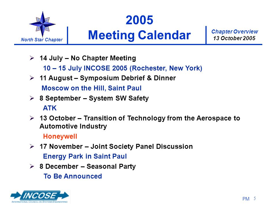 Chapter Overview 13 October 2005 North Star Chapter PM 5 14 July – No Chapter Meeting 10 – 15 July INCOSE 2005 (Rochester, New York) 11 August – Symposium Debrief & Dinner Moscow on the Hill, Saint Paul 8 September – System SW Safety ATK 13 October – Transition of Technology from the Aerospace to Automotive Industry Honeywell 17 November – Joint Society Panel Discussion Energy Park in Saint Paul 8 December – Seasonal Party To Be Announced 2005 Meeting Calendar