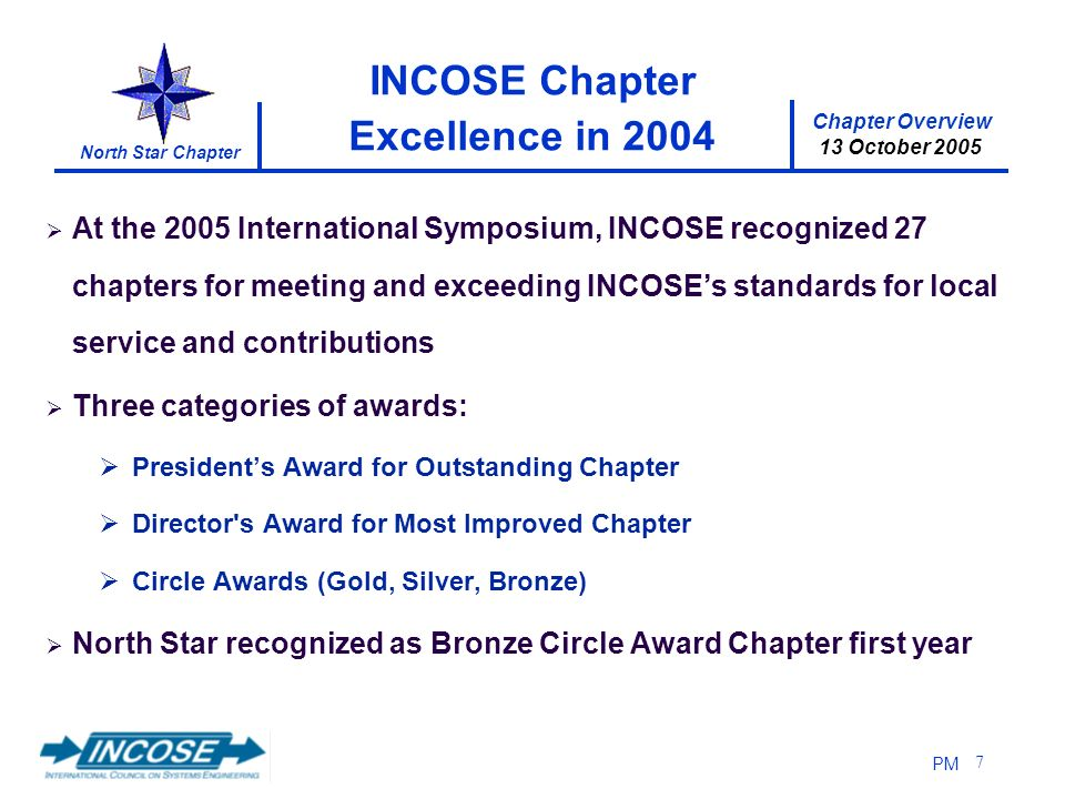 Chapter Overview 13 October 2005 North Star Chapter PM 7 INCOSE Chapter Excellence in 2004 At the 2005 International Symposium, INCOSE recognized 27 c