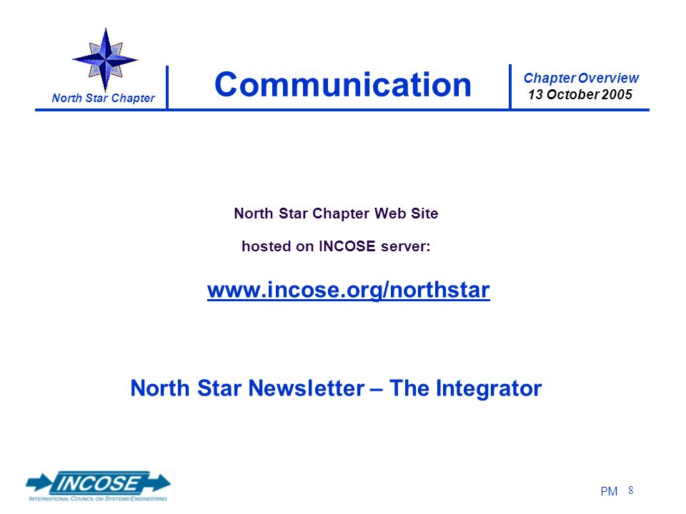 Chapter Overview 13 October 2005 North Star Chapter PM 8 Communication North Star Chapter Web Site hosted on INCOSE server: www.incose.org/northstar N