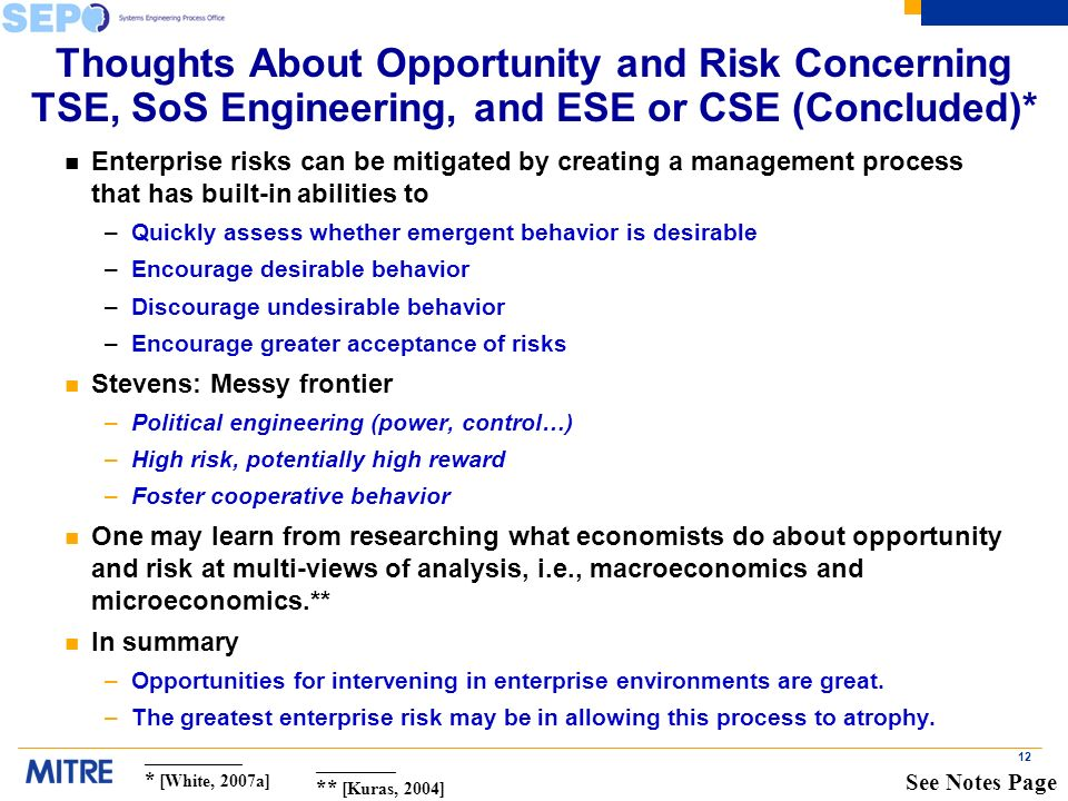 12 Thoughts About Opportunity and Risk Concerning TSE, SoS Engineering, and ESE or CSE (Concluded)* n Enterprise risks can be mitigated by creating a management process that has built-in abilities to –Quickly assess whether emergent behavior is desirable –Encourage desirable behavior –Discourage undesirable behavior –Encourage greater acceptance of risks n Stevens: Messy frontier –Political engineering (power, control…) –High risk, potentially high reward –Foster cooperative behavior n One may learn from researching what economists do about opportunity and risk at multi-views of analysis, i.e., macroeconomics and microeconomics.** n In summary –Opportunities for intervening in enterprise environments are great.