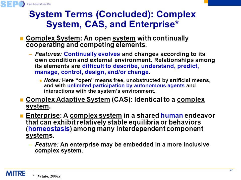 27 System Terms (Concluded): Complex System, CAS, and Enterprise* n Complex System: An open system with continually cooperating and competing elements.