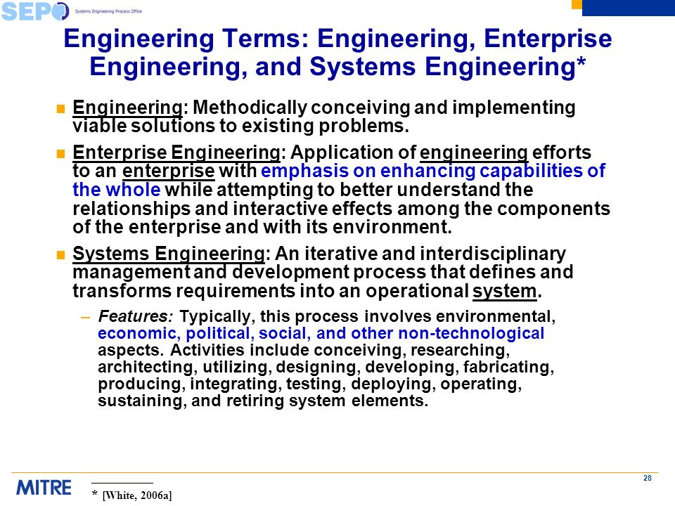 28 Engineering Terms: Engineering, Enterprise Engineering, and Systems Engineering* n Engineering: Methodically conceiving and implementing viable solutions to existing problems.