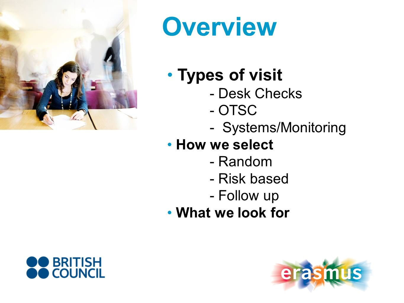 Types of visit - Desk Checks - OTSC - Systems/Monitoring How we select - Random - Risk based - Follow up What we look for Overview