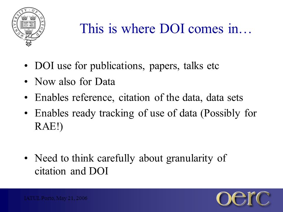 IATUL Porto, May 21, 2006 This is where DOI comes in… DOI use for publications, papers, talks etc Now also for Data Enables reference, citation of the data, data sets Enables ready tracking of use of data (Possibly for RAE!) Need to think carefully about granularity of citation and DOI