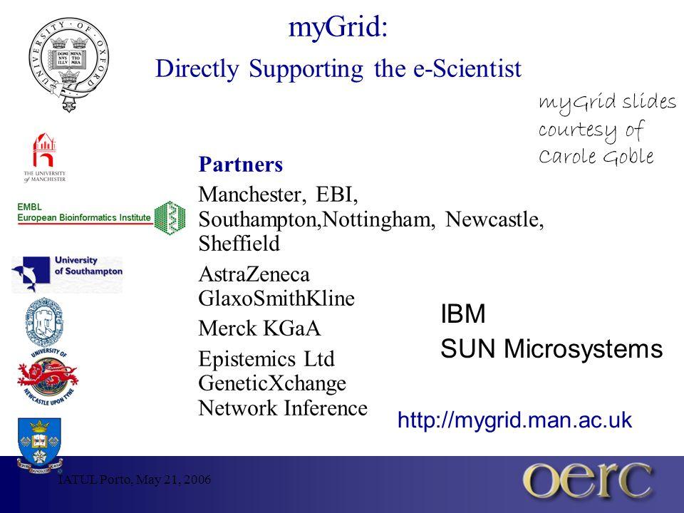 IATUL Porto, May 21, 2006 myGrid: Directly Supporting the e-Scientist Partners Manchester, EBI, Southampton,Nottingham, Newcastle, Sheffield AstraZene