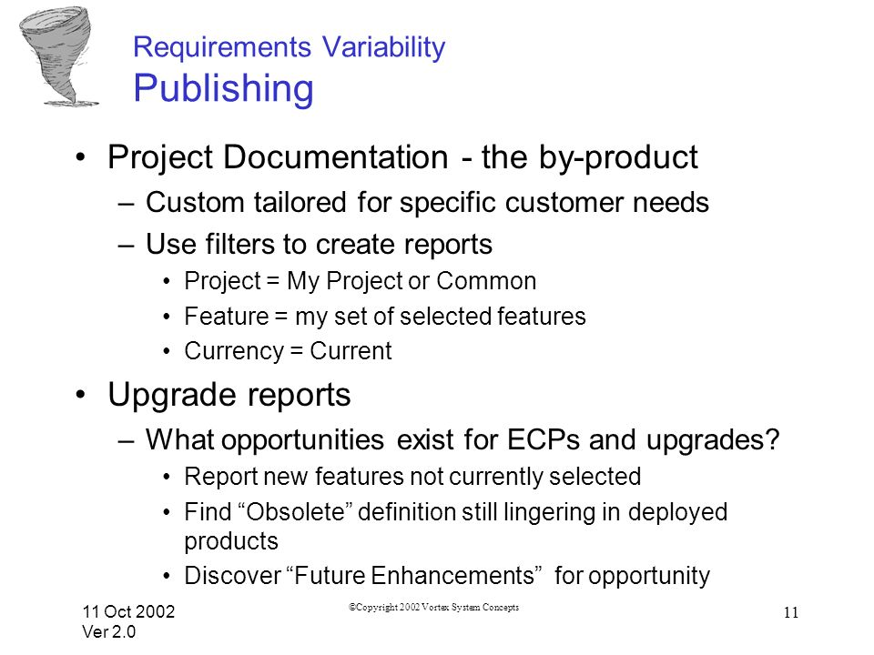 11 Oct 2002 Ver 2.0 ©Copyright 2002 Vortex System Concepts 11 Requirements Variability Publishing Project Documentation - the by-product –Custom tailored for specific customer needs –Use filters to create reports Project = My Project or Common Feature = my set of selected features Currency = Current Upgrade reports –What opportunities exist for ECPs and upgrades.