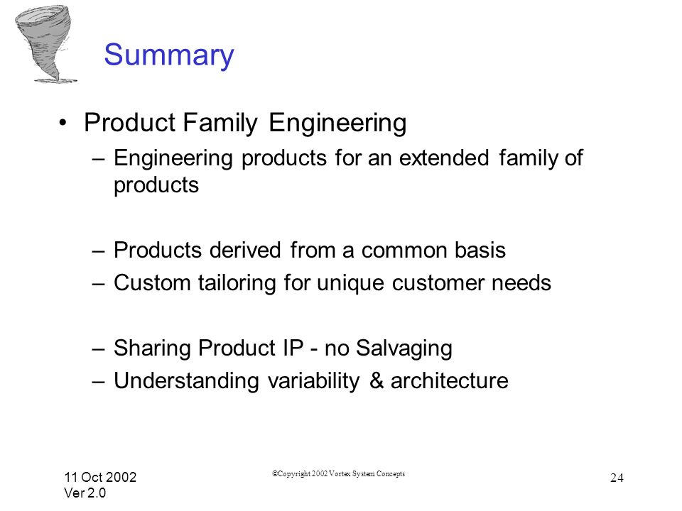 11 Oct 2002 Ver 2.0 ©Copyright 2002 Vortex System Concepts 24 Summary Product Family Engineering –Engineering products for an extended family of products –Products derived from a common basis –Custom tailoring for unique customer needs –Sharing Product IP - no Salvaging –Understanding variability & architecture