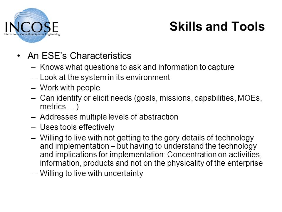 Skills and Tools An ESEs Characteristics –Knows what questions to ask and information to capture –Look at the system in its environment –Work with people –Can identify or elicit needs (goals, missions, capabilities, MOEs, metrics….) –Addresses multiple levels of abstraction –Uses tools effectively –Willing to live with not getting to the gory details of technology and implementation – but having to understand the technology and implications for implementation: Concentration on activities, information, products and not on the physicality of the enterprise –Willing to live with uncertainty