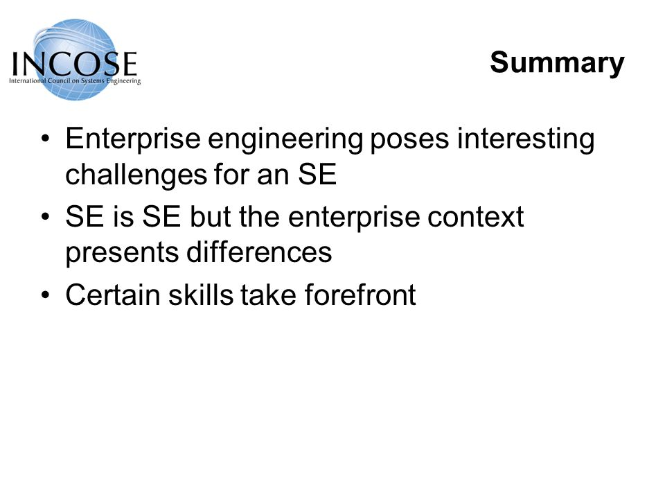 Summary Enterprise engineering poses interesting challenges for an SE SE is SE but the enterprise context presents differences Certain skills take forefront