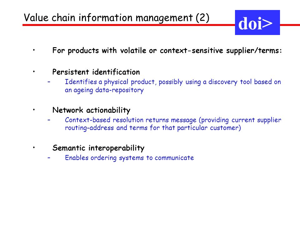doi> Value chain information management (2) For products with volatile or context-sensitive supplier/terms: Persistent identification –Identifies a physical product, possibly using a discovery tool based on an ageing data-repository Network actionability –Context-based resolution returns message (providing current supplier routing-address and terms for that particular customer) Semantic interoperability –Enables ordering systems to communicate
