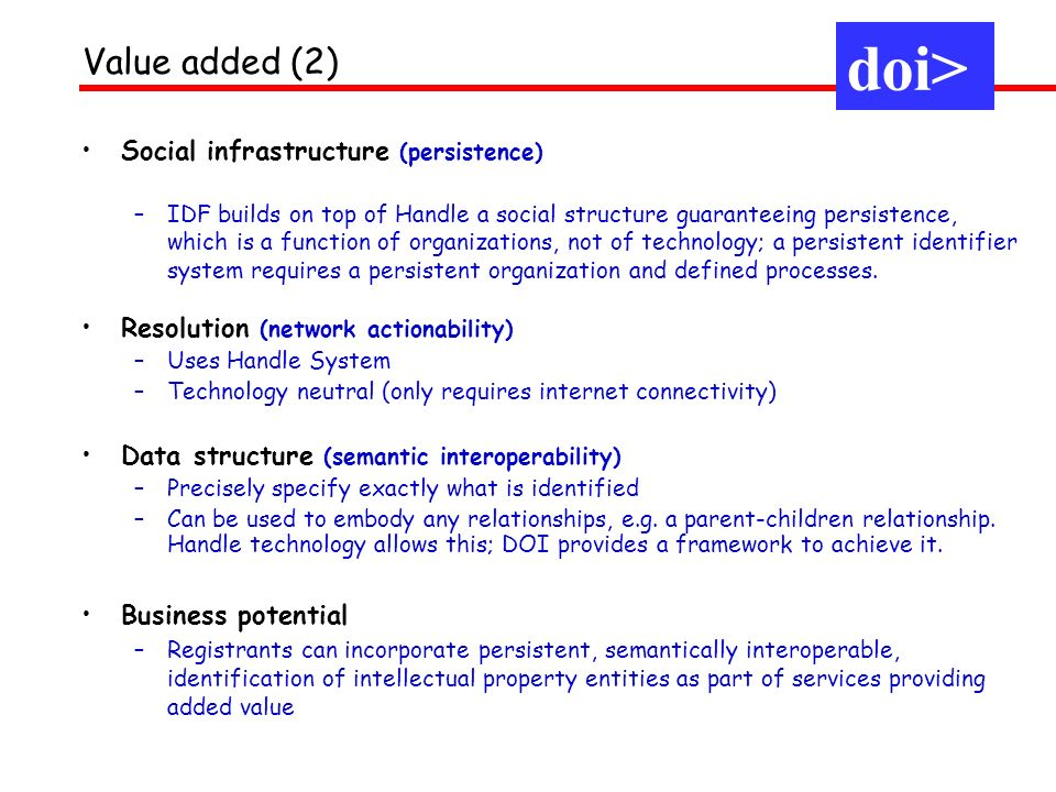 doi> Value added (2) Social infrastructure (persistence) –IDF builds on top of Handle a social structure guaranteeing persistence, which is a function of organizations, not of technology; a persistent identifier system requires a persistent organization and defined processes.