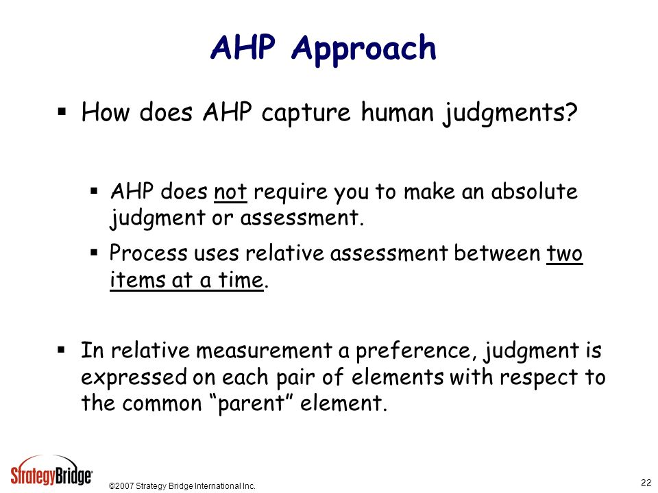 ©2007 Strategy Bridge International Inc. 22 AHP Approach How does AHP capture human judgments.