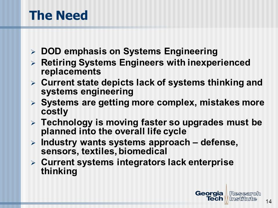 14 The Need DOD emphasis on Systems Engineering Retiring Systems Engineers with inexperienced replacements Current state depicts lack of systems thinking and systems engineering Systems are getting more complex, mistakes more costly Technology is moving faster so upgrades must be planned into the overall life cycle Industry wants systems approach – defense, sensors, textiles, biomedical Current systems integrators lack enterprise thinking