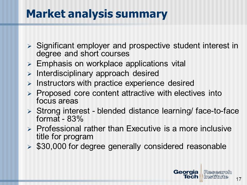 17 Market analysis summary Significant employer and prospective student interest in degree and short courses Emphasis on workplace applications vital Interdisciplinary approach desired Instructors with practice experience desired Proposed core content attractive with electives into focus areas Strong interest - blended distance learning/ face-to-face format - 83% Professional rather than Executive is a more inclusive title for program $30,000 for degree generally considered reasonable