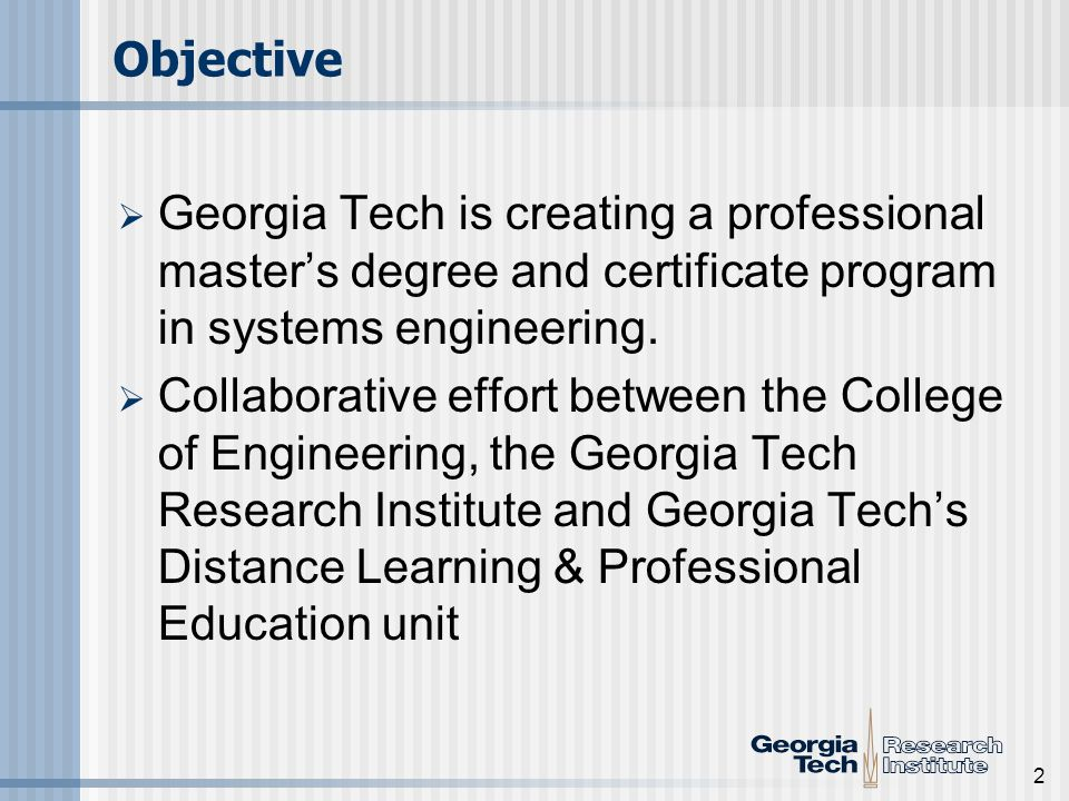2 Objective Georgia Tech is creating a professional masters degree and certificate program in systems engineering. Collaborative effort between the Co