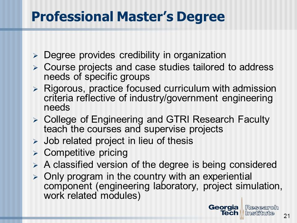 21 Professional Masters Degree Degree provides credibility in organization Course projects and case studies tailored to address needs of specific groups Rigorous, practice focused curriculum with admission criteria reflective of industry/government engineering needs College of Engineering and GTRI Research Faculty teach the courses and supervise projects Job related project in lieu of thesis Competitive pricing A classified version of the degree is being considered Only program in the country with an experiential component (engineering laboratory, project simulation, work related modules)