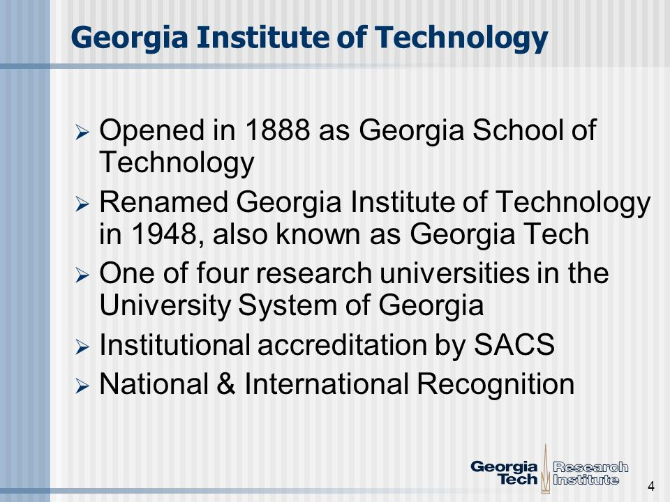 4 Georgia Institute of Technology Opened in 1888 as Georgia School of Technology Renamed Georgia Institute of Technology in 1948, also known as Georgia Tech One of four research universities in the University System of Georgia Institutional accreditation by SACS National & International Recognition