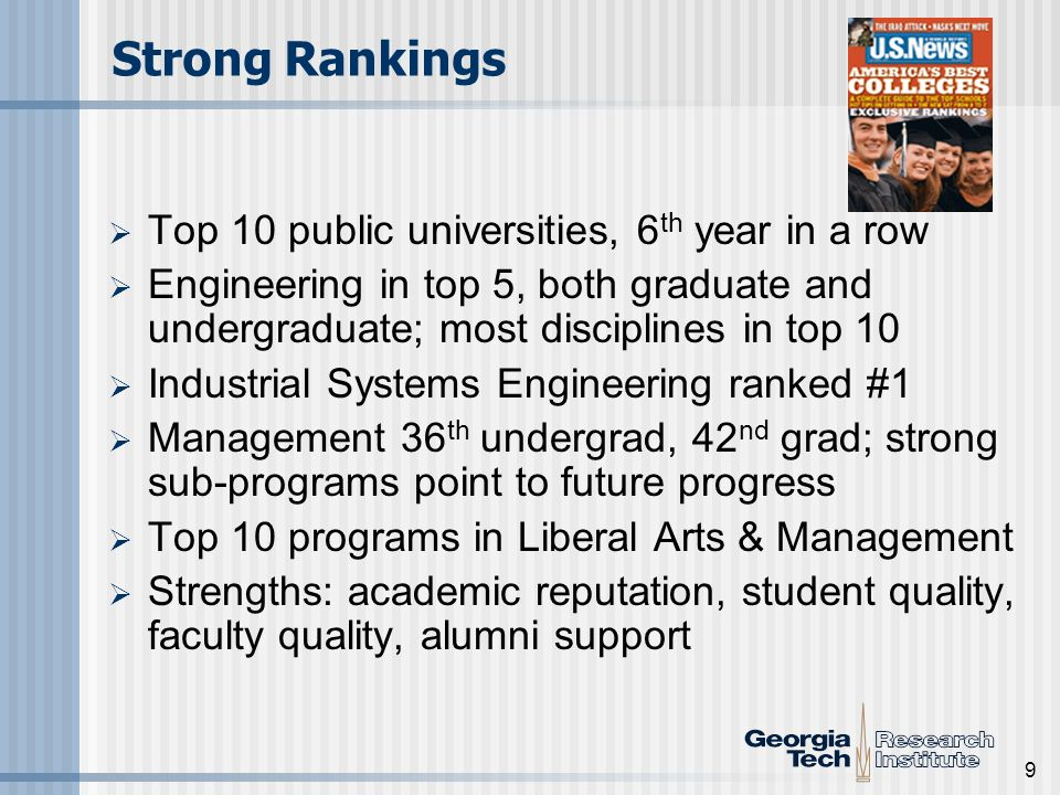 9 Top 10 public universities, 6 th year in a row Engineering in top 5, both graduate and undergraduate; most disciplines in top 10 Industrial Systems